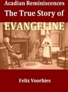 Acadian Reminiscences, The True Story of Evangeline [Illustrated] ebook by Felix Voorhies