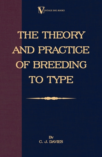 The Theory and Practice of Breeding to Type and Its Application to the Breeding of Dogs, Farm Animals, Cage Birds and Other Small Pets ebook by C. J. Davies