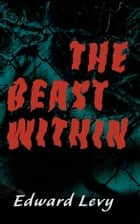 The Beast Within ebook by Edward Levy