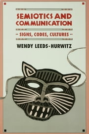 Semiotics and Communication - Signs, Codes, Cultures ebook by Wendy Leeds-Hurwitz
