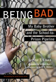 Being Bad - My Baby Brother and the School-to-Prison Pipeline ebook by Crystal T. Laura