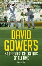 David Gower's Half-Century - The 50 Greatest Cricketers of All Time ebook by David Gower