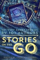 Stories on the Go - 101 very short stories by 101 authors ebook by Hugh Howey, Geraldine Evans, Rachel Aukes,...
