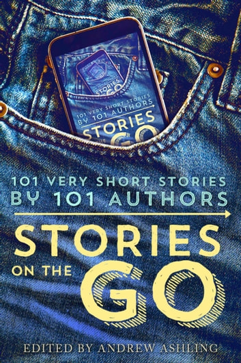 Stories on the Go - 101 very short stories by 101 authors ebook by Hugh Howey,Geraldine Evans,Rachel Aukes,Jamie Campbell,Lisa Grace,Daniel R. Marvello