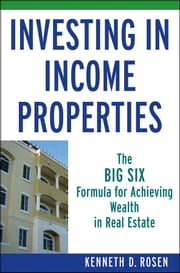 Investing in Income Properties - The Big Six Formula for Achieving Wealth in Real Estate ebook by Kenneth D.  Rosen