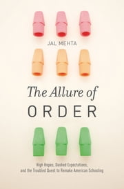 The Allure of Order: High Hopes, Dashed Expectations, and the Troubled Quest to Remake American Schooling ebook by Jal Mehta