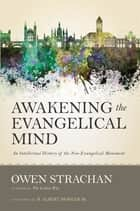 Awakening the Evangelical Mind - An Intellectual History of the Neo-Evangelical Movement ebook by Owen Strachan, R. Albert Mohler, Jr.