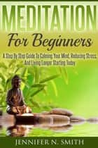 Meditation For Beginners: A Step By Step Guide To Calming Your Mind, Reducing Stress, And Living Longer Starting Today ebook by Jennifer N. Smith