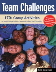 Team Challenges - 170+ Group Activities to Build Cooperation, Communication, and Creativity ebook by Kris Bordessa