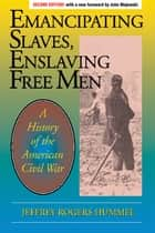 Emancipating Slaves, Enslaving Free Men ebook by Jeffrey Hummel,John Majewski