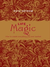 Life Magic:How to Create Everything You Ever Wanted ebook by Ostrow, Ruth