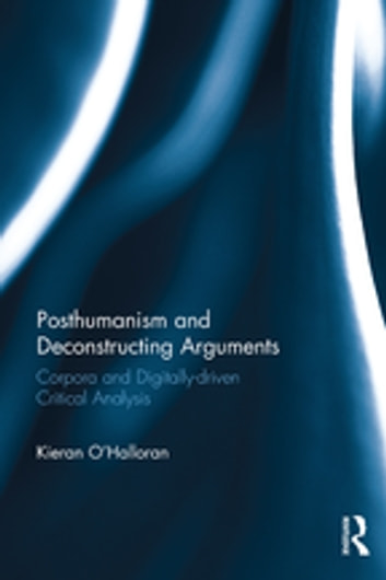 Posthumanism and Deconstructing Arguments - Corpora and Digitally-driven Critical Analysis ebook by Kieran O'Halloran