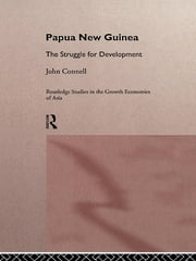 Papua New Guinea - The Struggle for Development ebook by John Connell
