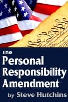 The Personal Responsibility Amendment ebook by Steve Hutchins