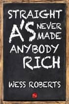 Straight A's Never Made Anybody Rich ebook by Wess Roberts
