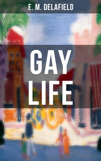 GAY LIFE - Satirical Novel about the life on the French Riviera during Jazz Age ebook by E. M. Delafield