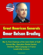 Great American Generals: Omar Nelson Bradley - World War II, First Chairman of the Joint Chiefs of Staff, Korean War, Operation Market Garden, Overlord, Allied Campaign in France, Leadership Lessons ebook by Progressive Management