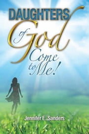 Daughters of God, Come to Me! ebook by Jennifer E. Sanders