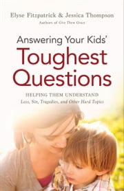 Answering Your Kids' Toughest Questions - Helping Them Understand Loss, Sin, Tragedies, and Other Hard Topics ebook by Elyse Fitzpatrick,Jessica Thompson