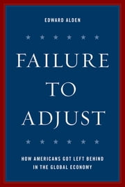 Failure to Adjust - How Americans Got Left Behind in the Global Economy ebook by Kobo.Web.Store.Products.Fields.ContributorFieldViewModel