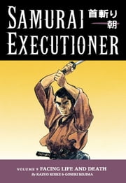 Samurai Executioner Volume 9: Facing LIfe and Death ebook by Kazuo Koike