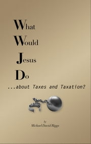 What Would Jesus Do... about Taxes and Taxation? ebook by Michael David Riggs