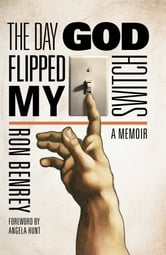 The Day God Flipped My Switch - A Memoir ebook by Ron Benrey