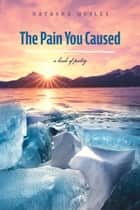 The Pain You Caused - A Book of Poetry ebook by