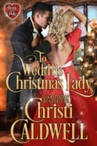 To Wed His Christmas Lady ebook by Christi Caldwell