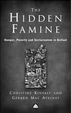 The Hidden Famine - Hunger, Poverty and Sectarianism in Belfast 1840-50 ebook by Gerard Mac Atasney, Christine Kinealy