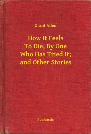 How It Feels To Die, By One Who Has Tried It; and Other Stories ebook by Grant Allen