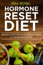 Hormone Reset Diet: Effective & Delicious Hormone Reset Recipes for Weight Loss & Health ebook by Kira Novac