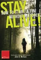 Stay Alive - How to Start a Fire without Matches eShort - Discover the best ways to start a fire for wilderness survival & emergency preparedness. ebook by John McCann