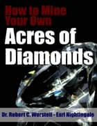 Ebook How to Mine Your Own Acres of Diamonds di Robert C. Worstell,Earl Nightingale