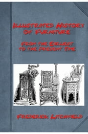 Illustrated History of Furniture: From the Earliest to the Present Time ebook by Frederick Litchfield