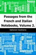Passages from the French and Italian Notebooks, Volume 2. ebook by Nathaniel Hawthorne
