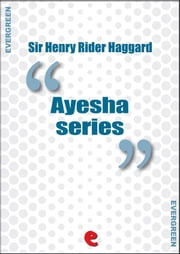 Ayesha Series - She, Ayesha: The Return of She; She and Allan; Wisdom's Daughter: The Life and Love Story of She-Who-Must-Be-Obeyed. ebook by Sir Henry Rider Haggard