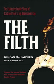 The Filth - The Explosive Inside Story of Scotland Yard's Top Undercover Cop ebook by Duncan Maclaughlin,William Hall