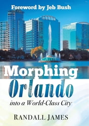 Morphing Orlando - Into a World-Class City ebook by Randall James