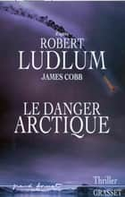 Le danger Arctique ebook by Robert Ludlum, James Cobb