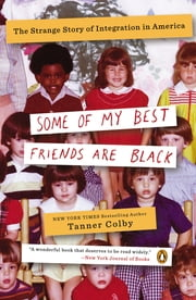 Some of My Best Friends Are Black - The Strange Story of Integration in America ebook by Tanner Colby