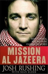 Mission Al-Jazeera - Build a Bridge, Seek the Truth, Change the World ebook by Josh Rushing,Sean Elder