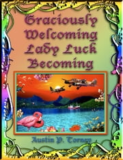 Graciously Welcoming Lady Luck Becoming ebook by Austin P. Torney