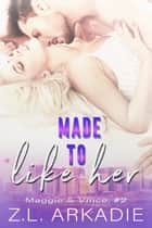 Made To Like Her - Maggie & Vince, #2 ebook by Z.L. Arkadie