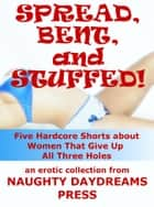 Spread, Bent and Stuffed: Five Hardcore Shorts About Women That Give Up All Three Holes ebook by Naughty Daydreams Press