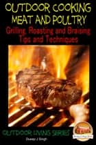 Outdoor Cooking: Meat and Poultry Grilling, Roasting and Braising Tips and Techniques ebook by Dueep J. Singh
