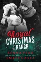 Royal Christmas at the Ranch ebook by Renna Peak, Ember Casey