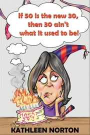 If 50 Is The New 30, Then 30 Ain't What It Used To Be! ebook by kathleen norton