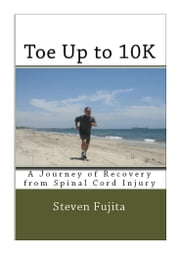 Toe Up to 10K - A Journey of Recovery from Spinal Cord Injury ebook by Steven Fujita