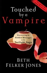 Touched by a Vampire - Discovering the Hidden Messages in the Twilight Saga ebook by Beth Felker Jones